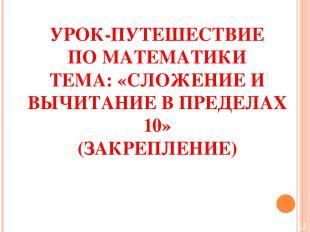 УРОК-ПУТЕШЕСТВИЕ ПО МАТЕМАТИКИ ТЕМА: «СЛОЖЕНИЕ И ВЫЧИТАНИЕ В ПРЕДЕЛАХ 10» (ЗАКРЕ