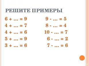 РЕШИТЕ ПРИМЕРЫ 6 + … = 9 9 - … = 5 4 + … = 7 8 - … = 4 4 + … = 6 10 - … = 7 5 +