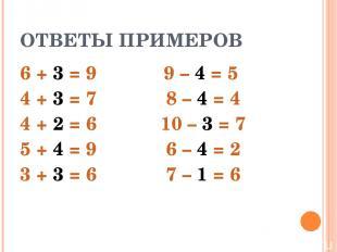 ОТВЕТЫ ПРИМЕРОВ 6 + 3 = 9 4 + 3 = 7 4 + 2 = 6 5 + 4 = 9 3 + 3 = 6 9 – 4 = 5 8 –