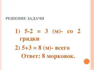 РЕШЕНИЕ ЗАДАЧИ 1) 5-2 = 3 (м)- со 2 грядки 2) 5+3 = 8 (м)- всего Ответ: 8 морков