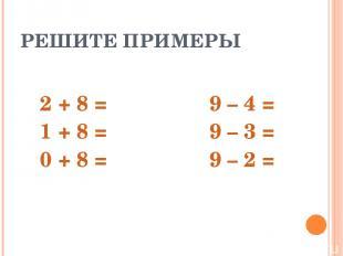 РЕШИТЕ ПРИМЕРЫ 2 + 8 = 9 – 4 = 1 + 8 = 9 – 3 = 0 + 8 = 9 – 2 =