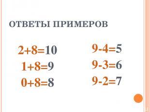 ОТВЕТЫ ПРИМЕРОВ 2+8=10 1+8=9 0+8=8 9-4=5 9-3=6 9-2=7