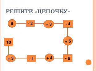 РЕШИТЕ «ЦЕПОЧКУ» 8 - 2 + 3 - 4 + 5 - 6 + 4 - 1 + 3 10