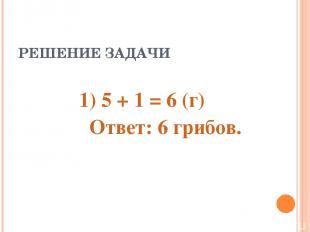 РЕШЕНИЕ ЗАДАЧИ 1) 5 + 1 = 6 (г) Ответ: 6 грибов.