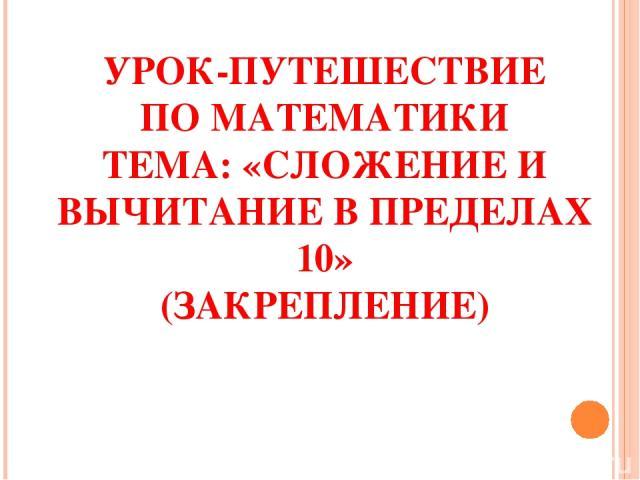 УРОК-ПУТЕШЕСТВИЕ ПО МАТЕМАТИКИ ТЕМА: «СЛОЖЕНИЕ И ВЫЧИТАНИЕ В ПРЕДЕЛАХ 10» (ЗАКРЕПЛЕНИЕ)