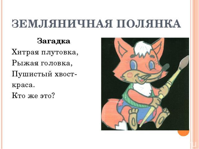 ЗЕМЛЯНИЧНАЯ ПОЛЯНКА Загадка Хитрая плутовка, Рыжая головка, Пушистый хвост- краса. Кто же это?