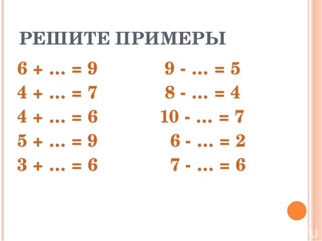 РЕШИТЕ ПРИМЕРЫ 6 + … = 9 9 - … = 5 4 + … = 7 8 - … = 4 4 + … = 6 10 - … = 7 5 + … = 9 6 - … = 2 3 + … = 6 7 - … = 6
