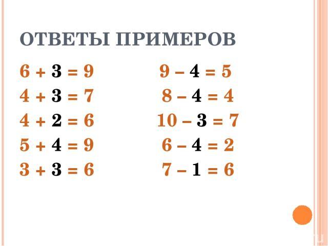 ОТВЕТЫ ПРИМЕРОВ 6 + 3 = 9 4 + 3 = 7 4 + 2 = 6 5 + 4 = 9 3 + 3 = 6 9 – 4 = 5 8 – 4 = 4 10 – 3 = 7 6 – 4 = 2 7 – 1 = 6