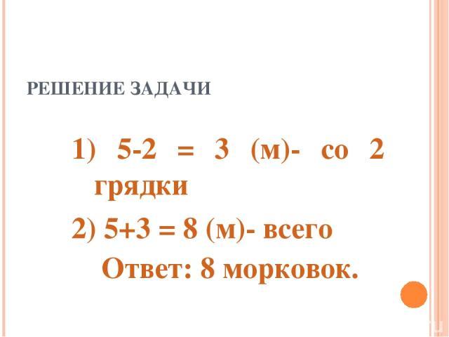 РЕШЕНИЕ ЗАДАЧИ 1) 5-2 = 3 (м)- со 2 грядки 2) 5+3 = 8 (м)- всего Ответ: 8 морковок.