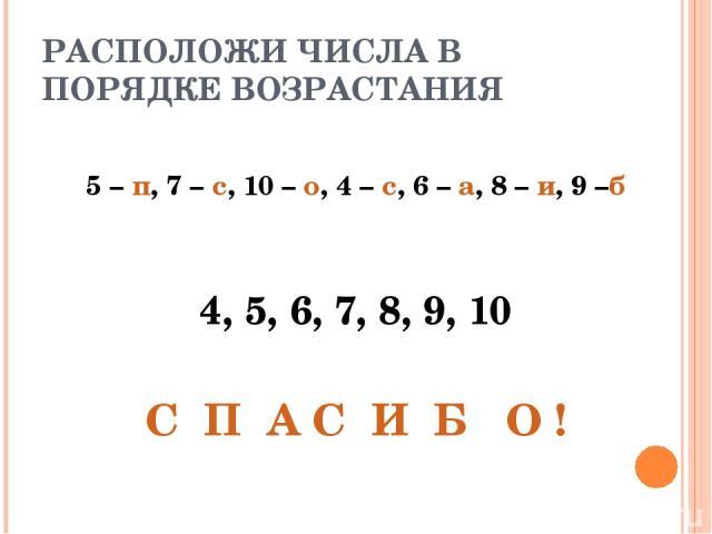 РАСПОЛОЖИ ЧИСЛА В ПОРЯДКЕ ВОЗРАСТАНИЯ 5 – п, 7 – с, 10 – о, 4 – с, 6 – а, 8 – и, 9 –б 4, 5, 6, 7, 8, 9, 10 С П А С И Б О !