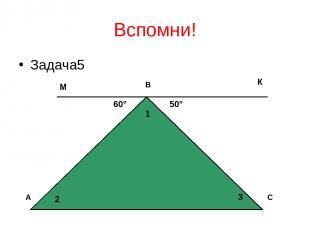 Вспомни! Задача5 А В С 60° 50° 1 2 3 М К