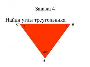Задача 4 Найди углы треугольника А В С 40° ? ?