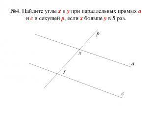 №4. Найдите углы х и у при параллельных прямых а и с и секущей р, если х больше