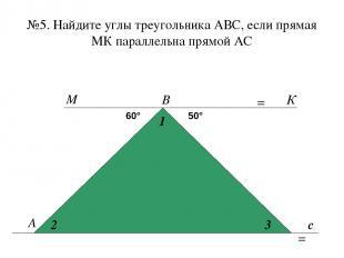 №5. Найдите углы треугольника АВС, если прямая МК параллельна прямой АС А В с 60