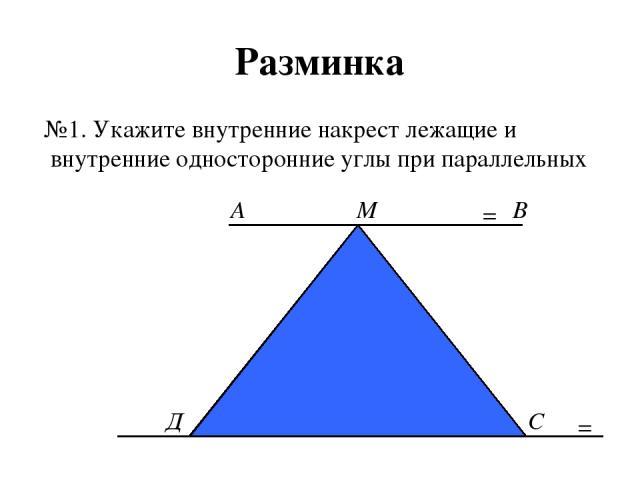 Разминка №1. Укажите внутренние накрест лежащие и внутренние односторонние углы при параллельных = М А В Д С =
