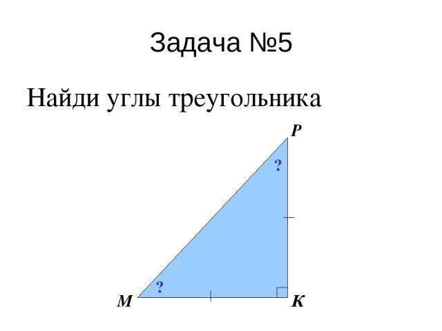 Задача №5 Найди углы треугольника М Р К ? ?