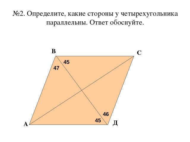 №2. Определите, какие стороны у четырехугольника параллельны. Ответ обоснуйте. 47 45 45 46 А В С Д
