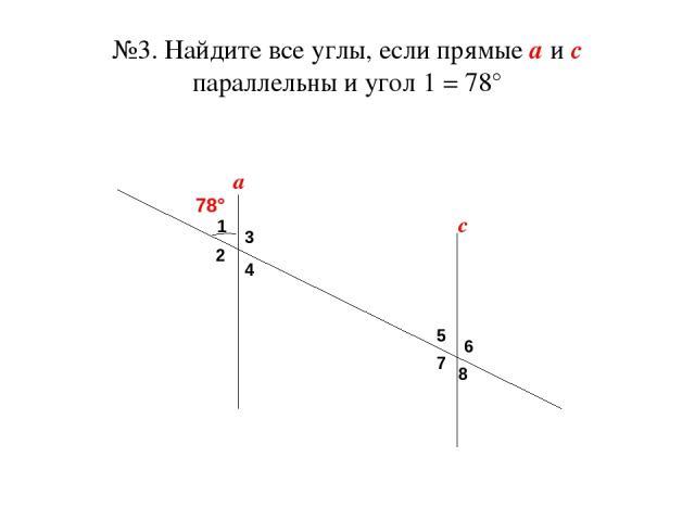 №3. Найдите все углы, если прямые а и с параллельны и угол 1 = 78° а с 1 2 3 4 5 6 7 8 78°