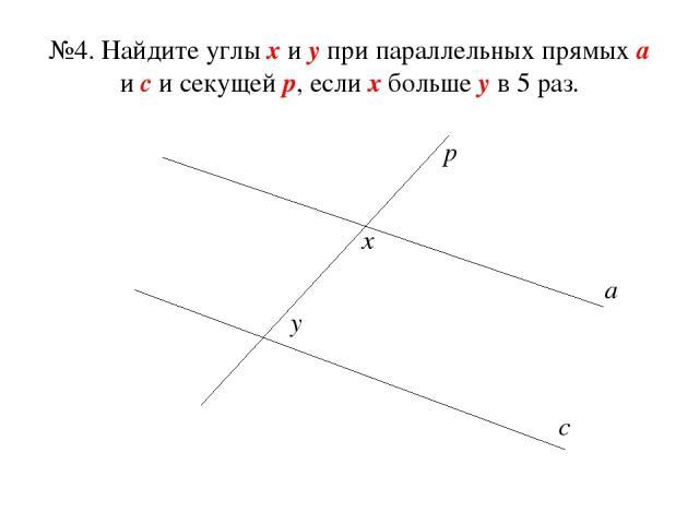 №4. Найдите углы х и у при параллельных прямых а и с и секущей р, если х больше у в 5 раз. а с р х у