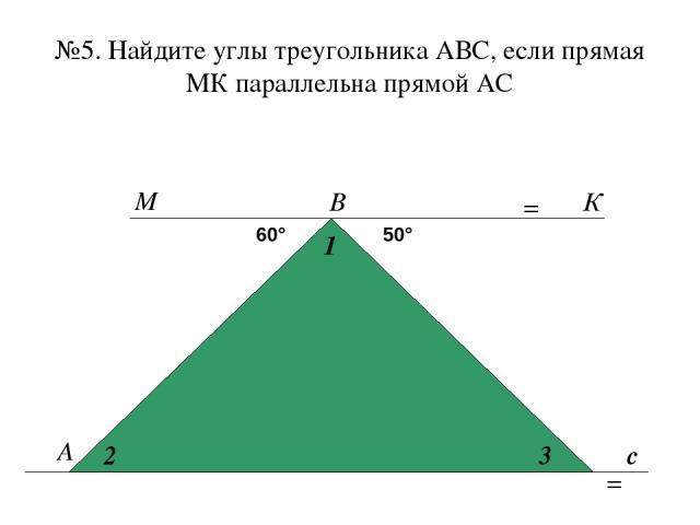 №5. Найдите углы треугольника АВС, если прямая МК параллельна прямой АС А В с 60° 50° 1 2 3 М К = =