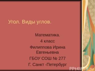 Угол. Виды углов. Математика. 4 класс Филиппова Ирина Евгеньевна ГБОУ СОШ № 277