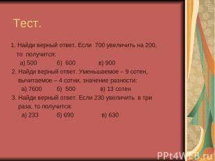 Тест. 1. Найди верный ответ. Если 700 увеличить на 200, то получится: а) 500 б)