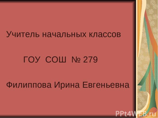Учитель начальных классов ГОУ СОШ № 279 Филиппова Ирина Евгеньевна