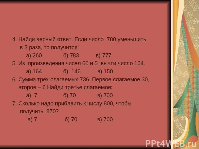 4. Найди верный ответ. Если число 780 уменьшить в 3 раза, то получится: а) 260 б) 783 в) 777 5. Из произведения чисел 60 и 5 вычти число 154. а) 164 б) 146 в) 150 6. Сумма трёх слагаемых 736. Первое слагаемое 30, второе – 6.Найди третье слагаемое: а…