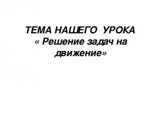 ТЕМА НАШЕГО УРОКА « Решение задач на движение»