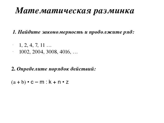 Математическая разминка 1. Найдите закономерность и продолжите ряд: 1, 2, 4, 7, 11 … 1002, 2004, 3008, 4016, … 2. Определите порядок действий: (а + b) • c – m : k + n • z