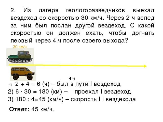 2. Из лагеря геологоразведчиков выехал вездеход со скоростью 30 км/ч. Через 2 ч вслед за ним был послан другой вездеход. С какой скоростью он должен ехать, чтобы догнать первый через 4 ч после своего выхода? 2 + 4 = 6 (ч) – был в пути I вездеход 2) …