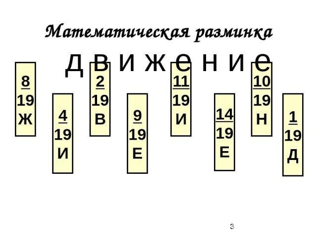 Математическая разминка 8 19 Ж 4 19 И 2 19 В 9 19 Е 11 19 И 14 19 Е 10 19 Н 1 19 Д д в и ж е н и е