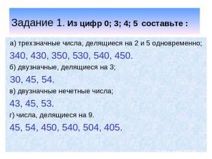 Задание 1. Из цифр 0; 3; 4; 5 составьте : а) трехзначные числа, делящиеся на 2 и