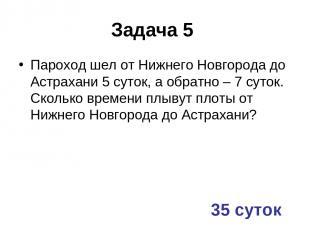 Задача 5 Пароход шел от Нижнего Новгорода до Астрахани 5 суток, а обратно – 7 су