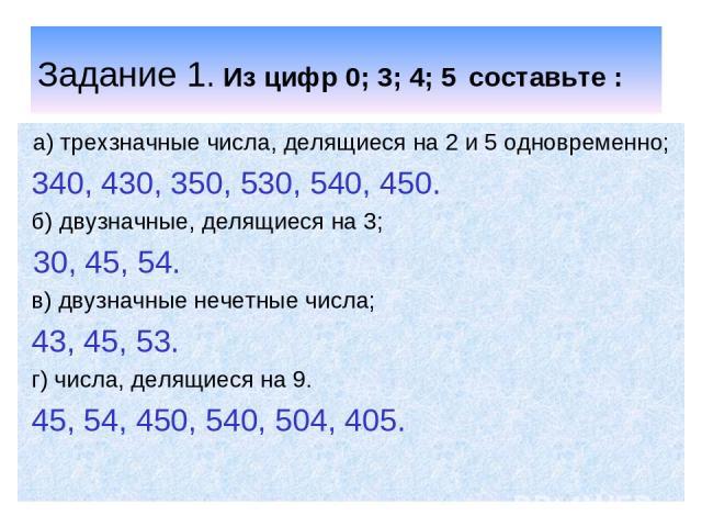Задание 1. Из цифр 0; 3; 4; 5 составьте : а) трехзначные числа, делящиеся на 2 и 5 одновременно; 340, 430, 350, 530, 540, 450. б) двузначные, делящиеся на 3; 30, 45, 54. в) двузначные нечетные числа; 43, 45, 53. г) числа, делящиеся на 9. 45, 54, 450…