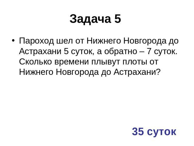 Задача 5 Пароход шел от Нижнего Новгорода до Астрахани 5 суток, а обратно – 7 суток. Сколько времени плывут плоты от Нижнего Новгорода до Астрахани? 35 суток