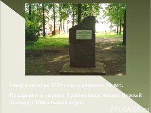 Умер в октябре 1739 года в возрасте 70 лет. Похоронен в церкви Гребневской иконы