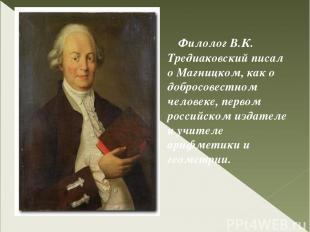 Филолог В.К. Тредиаковский писал о Магницком, как о добросовестном человеке, пер