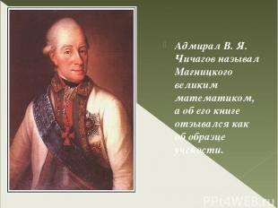 Адмирал В. Я. Чичагов называл Магницкого великим математиком, а об его книге отз