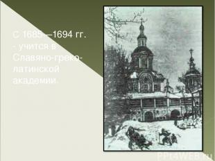 С 1685—1694 гг. - учится в Славяно-греко-латинской академии.
