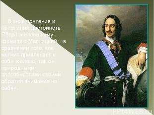 В знак почтения и признания достоинств Пётр I жаловал ему фамилию Магницкий, «в