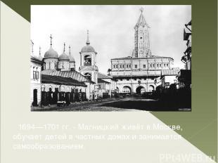 1694—1701 гг. - Магницкий живёт в Москве, обучает детей в частных домах и занима