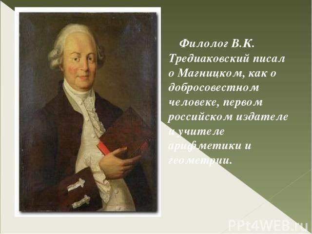 Филолог В.К. Тредиаковский писал о Магницком, как о добросовестном человеке, первом российском издателе и учителе арифметики и геометрии.