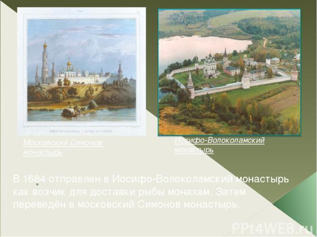 . Иосифо-Волоколамский монастырь Московский Симонов монастырь В 1684 отправлен в Иосифо-Волоколамский монастырь как возчик для доставки рыбы монахам. Затем переведён в московский Симонов монастырь.