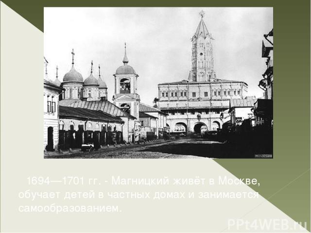 1694—1701 гг. - Магницкий живёт в Москве, обучает детей в частных домах и занимается самообразованием.