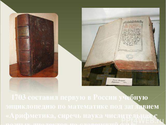 1703 составил первую в России учебную энциклопедию по математике под заглавием «Арифметика, сиречь наука числительная с разных диалектов на славенский язык переведеная и во едино собрана, и на две книги разделена»