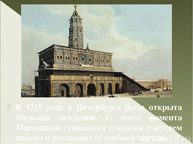 В 1715 году в Петербурге была открыта Морская академия. С этого момента Магницкий становится старшим учителем школы и руководит её учебной частью. С 1732 года и до последних дней своей жизни Л. Ф. Магницкий являлся руководителем Навигатской школы.