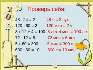 Проверь себя: 48 : 24 = 2 48 ч = 2 сут 120 : 60 = 2 120 мин = 2 ч 8 x 12 + 4 = 1