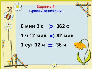 Задание 4. Сравни величины. 6 мин 3 с 362 с 1 ч 12 мин 82 мин 1 сут 12 ч 36 ч >