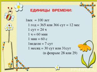 1век = 100 лет 1 год = 365 или 366 сут = 12 мес 1 сут = 24 ч 1 ч = 60 мин 1 мин